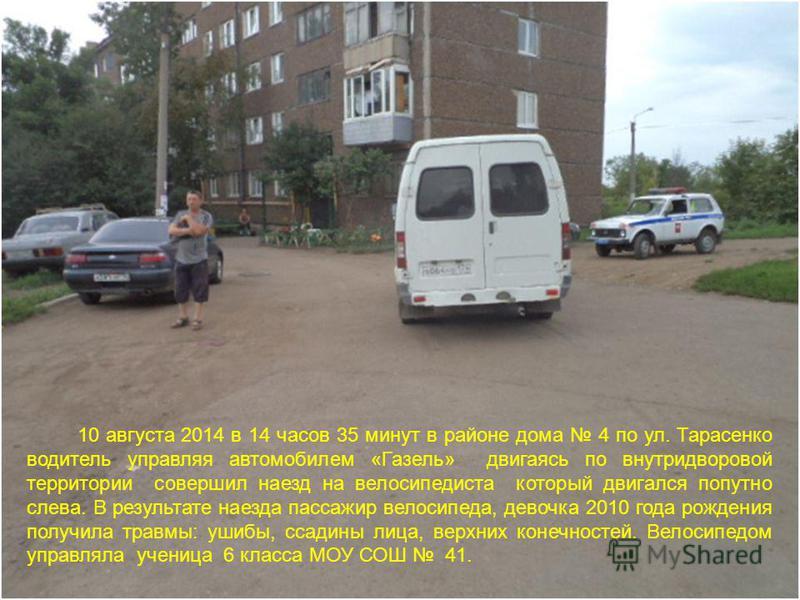 10 августа 2014 в 14 часов 35 минут в районе дома 4 по ул. Тарасенко водитель управляя автомобилем «Газель» двигаясь по внутридворовой территории совершил наезд на велосипедиста который двигался попутно слева. В результате наезда пассажир велосипеда,