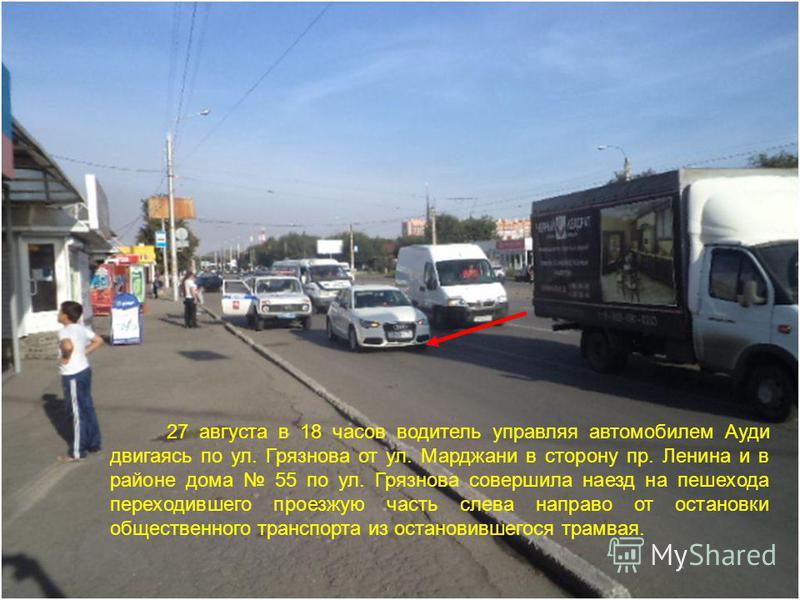 27 августа в 18 часов водитель управляя автомобилем Ауди двигаясь по ул. Грязнова от ул. Марджани в сторону пр. Ленина и в районе дома 55 по ул. Грязнова совершила наезд на пешехода переходившего проезжую часть слева направо от остановки общественног