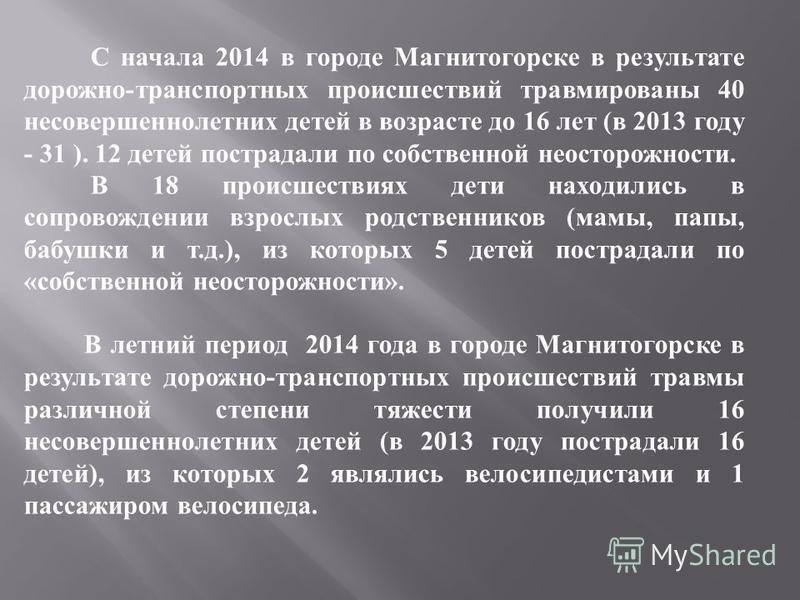 С начала 2014 в городе Магнитогорске в результате дорожно - транспортных происшествий травмированы 40 несовершеннолетних детей в возрасте до 16 лет ( в 2013 году - 31 ). 12 детей пострадали по собственной неосторожности. В 18 происшествиях дети наход