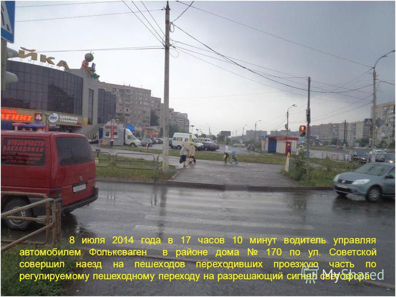 8 июля 2014 года в 17 часов 10 минут водитель управляя автомобилем Фольксваген в районе дома 170 по ул. Советской совершил наезд на пешеходов переходивших проезжую часть по регулируемому пешеходному переходу на разрешающий сигнал светофора.