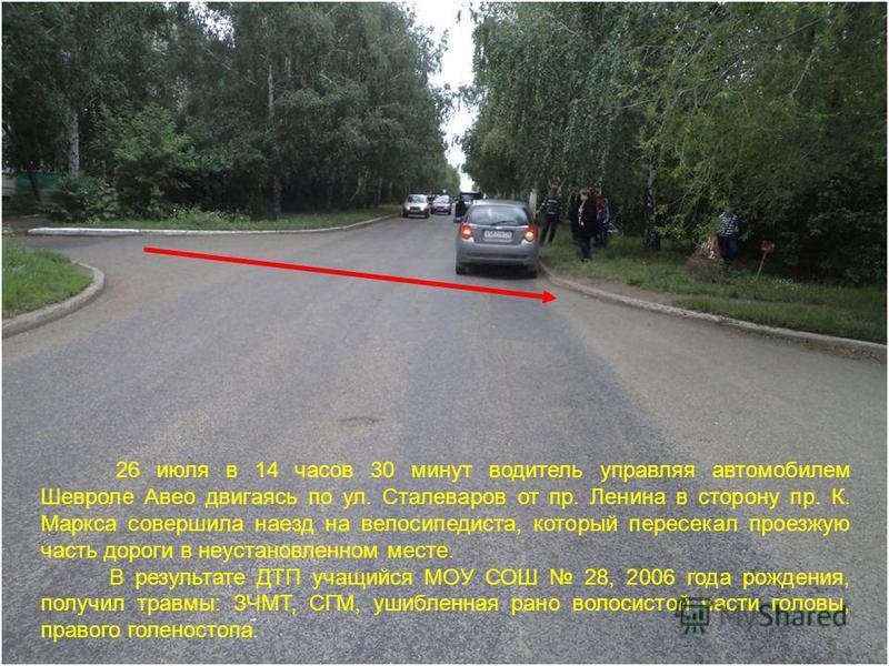 26 июля в 14 часов 30 минут водитель управляя автомобилем Шевроле Авео двигаясь по ул. Сталеваров от пр. Ленина в сторону пр. К. Маркса совершила наезд на велосипедиста, который пересекал проезжую часть дороги в неустановленном месте. В результате ДТ