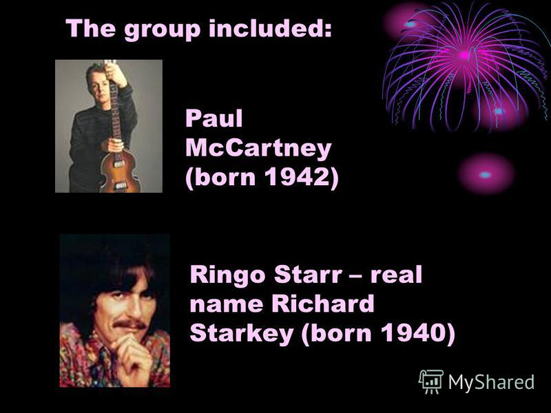 The group included: Paul McCartney (born 1942) Ringo Starr – real name Richard Starkey (born 1940)