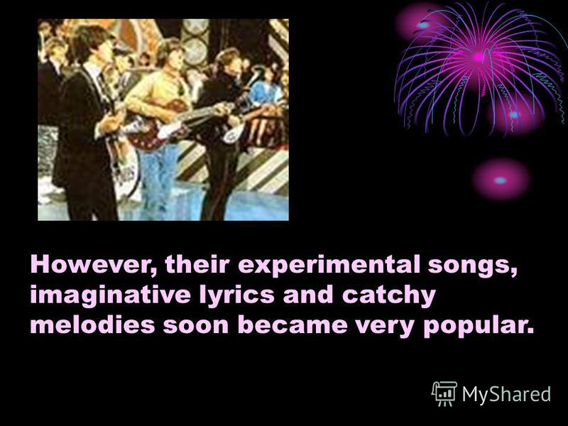 However, their experimental songs, imaginative lyrics and catchy melodies soon became very popular.