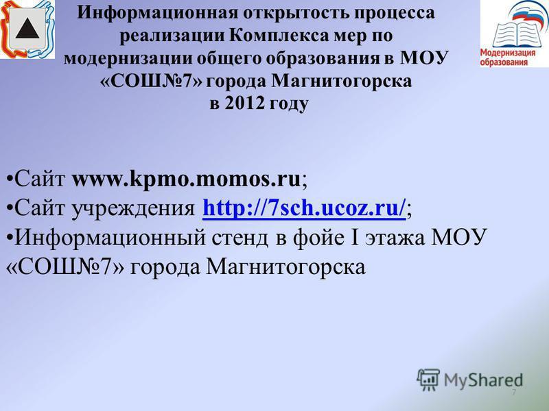 7 Информационная открытость процесса реализации Комплекса мер по модернизации общего образования в МОУ «СОШ7» города Магнитогорска в 2012 году Сайт www.kpmo.momos.ru; Сайт учреждения http://7sch.ucoz.ru/;http://7sch.ucoz.ru/ Информационный стенд в фо