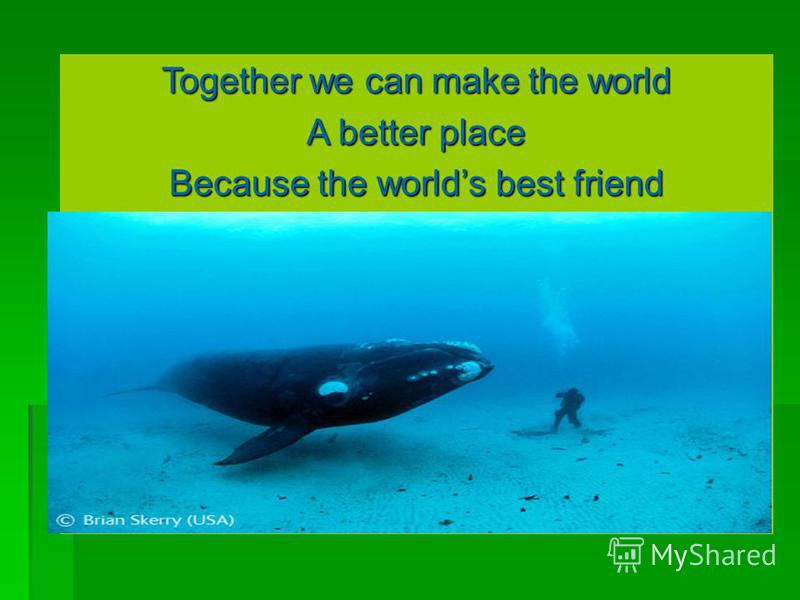 Together we can make the world A better place Because the worlds best friend Is you! Together we can make the world A better place Because the worlds best friend Is you!