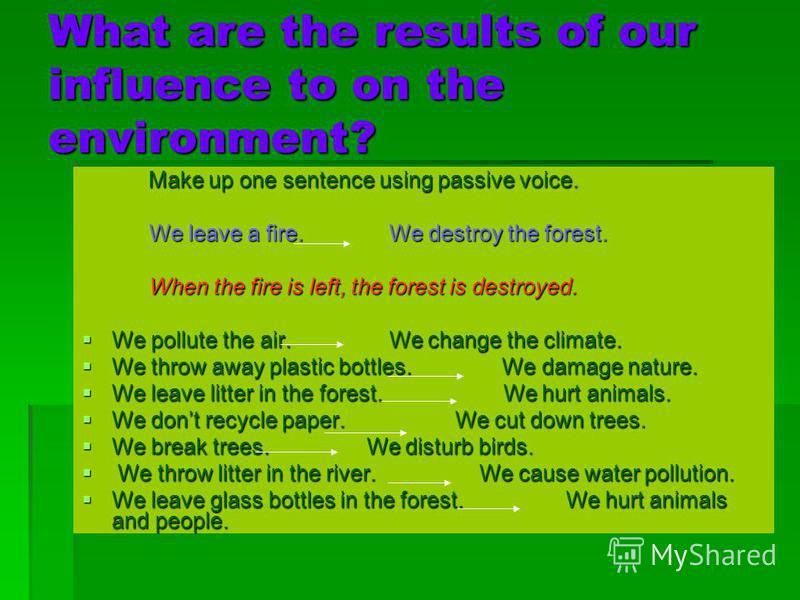 What are the results of our influence to on the environment? Make up one sentence using passive voice. Make up one sentence using passive voice. We leave a fire. We destroy the forest. We leave a fire. We destroy the forest. When the fire is left, th