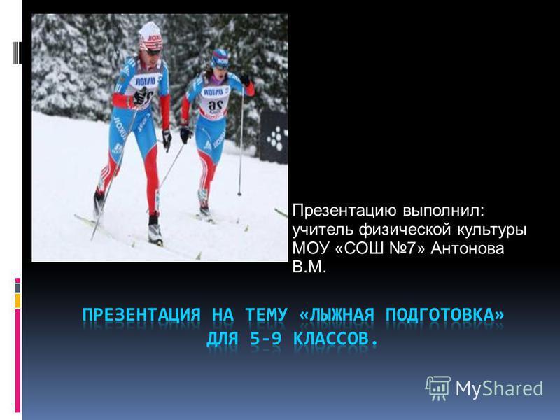 Презентацию выполнил: учитель физической культуры МОУ «СОШ 7» Антонова В.М.