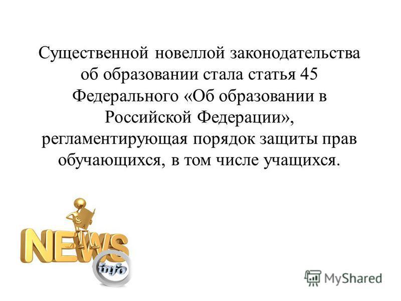 Существенной новеллой законодательства об образовании стала статья 45 Федерального «Об образовании в Российской Федерации», регламентирующая порядок защиты прав обучающихся, в том числе учащихся.