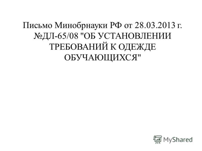 Письмо Минобрнауки РФ от 28.03.2013 г. ДЛ-65/08 ОБ УСТАНОВЛЕНИИ ТРЕБОВАНИЙ К ОДЕЖДЕ ОБУЧАЮЩИХСЯ