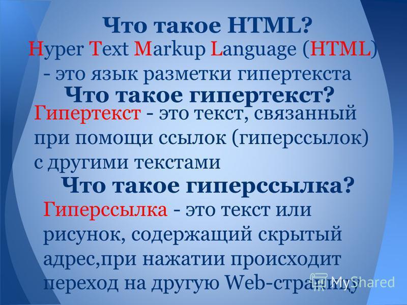 Гипертекст - это текст, связанный при помощи ссылок (гиперссылок) с другими текстами Hyper Text Markup Language (HTML) - это язык разметки гипертекста Что такое HTML? Что такое гипертекст? Что такое гиперссылка? Гиперссылка - это текст или рисунок, с