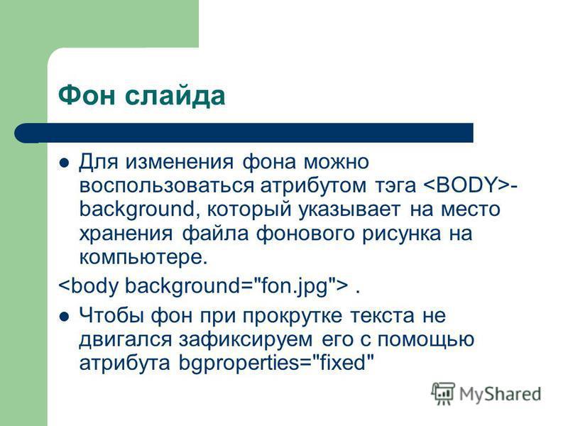 Фон слайда Для изменения фона можно воспользоваться атрибутом тэга - background, который указывает на место хранения файла фонового рисунка на компьютере.. Чтобы фон при прокрутке текста не двигался зафиксируем его с помощью атрибута bgproperties=