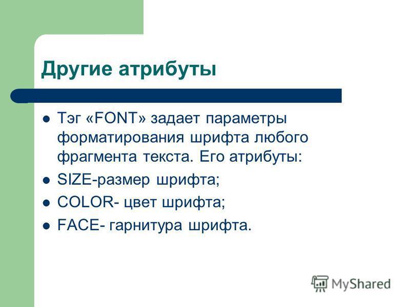 Другие атрибуты Тэг «FONT» задает параметры форматирования шрифта любого фрагмента текста. Его атрибуты: SIZE-размер шрифта; COLOR- цвет шрифта; FACE- гарнитура шрифта.