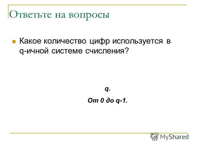 Какое количество цифр используется в q-личной системе счисления? Ответьте на вопросы q.q. От 0 до q-1.