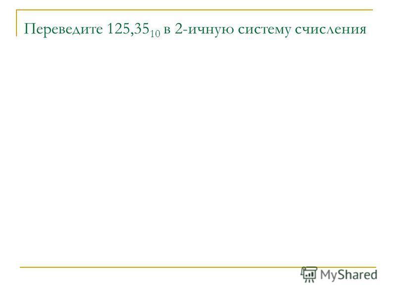 Переведите 125,35 10 в 2-личную систему счисления