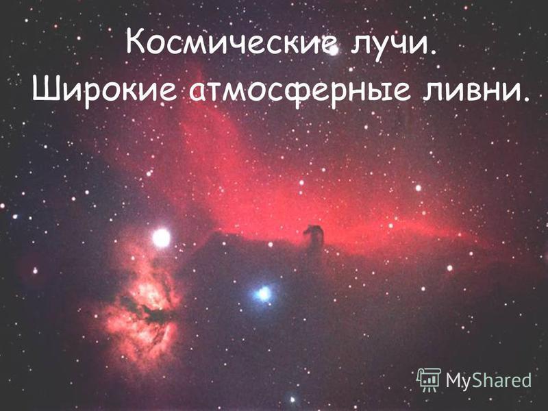 Космические лучи. Широкие атмосферные ливни.