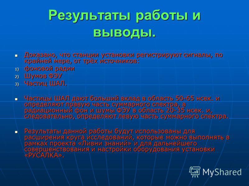 Результаты работы и выводы. Доказано, что станции установки регистрируют сигналы, по крайней мере, от трёх источников: Доказано, что станции установки регистрируют сигналы, по крайней мере, от трёх источников: 1) фоновой радии 2) Шумов ФЭУ 3) Частиц