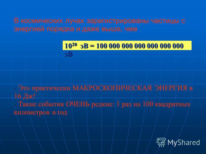 10 20 эВ = 100 000 000 000 000 000 000 эВ В космических лучах зарегистрированы частицы с энергией порядка и даже выше, чем Это практически МАКРОСКОПИЧЕСКАЯ ЭНЕРГИЯ в 16 Дж! Такие события ОЧЕНЬ редкие: 1 раз на 100 квадратных километров в год