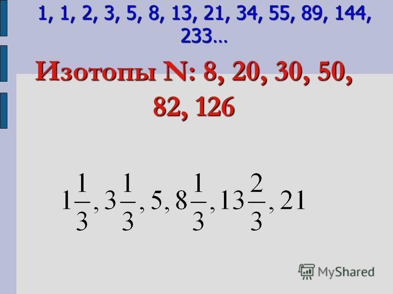 Изотопы N: 8, 20, 30, 50, 82, 126 1, 1, 2, 3, 5, 8, 13, 21, 34, 55, 89, 144, 233…