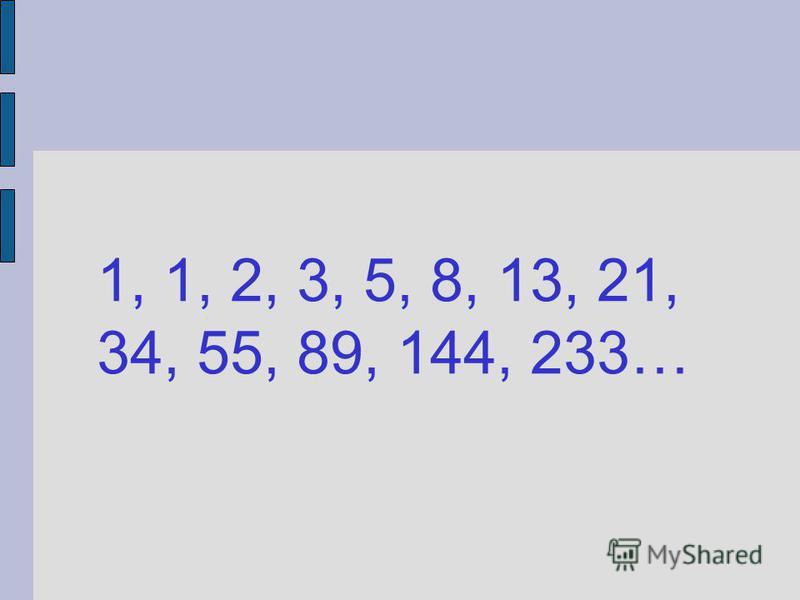 1, 1, 2, 3, 5, 8, 13, 21, 34, 55, 89, 144, 233…