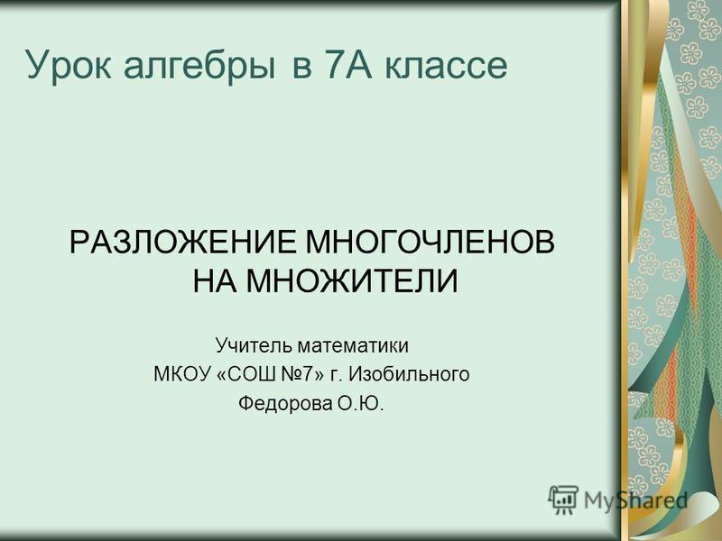 Урок алгебры в 7А классе РАЗЛОЖЕНИЕ МНОГОЧЛЕНОВ НА МНОЖИТЕЛИ Учитель математики МКОУ «СОШ 7» г. Изобильного Федорова О.Ю.