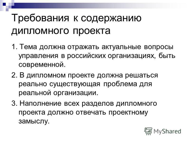Требования к содержанию дипломного проекта 1. Тема должна отражать актуальные вопросы управления в российских организациях, быть современной. 2. В дипломном проекте должна решаться реально существующая проблема для реальной организации. 3. Наполнение