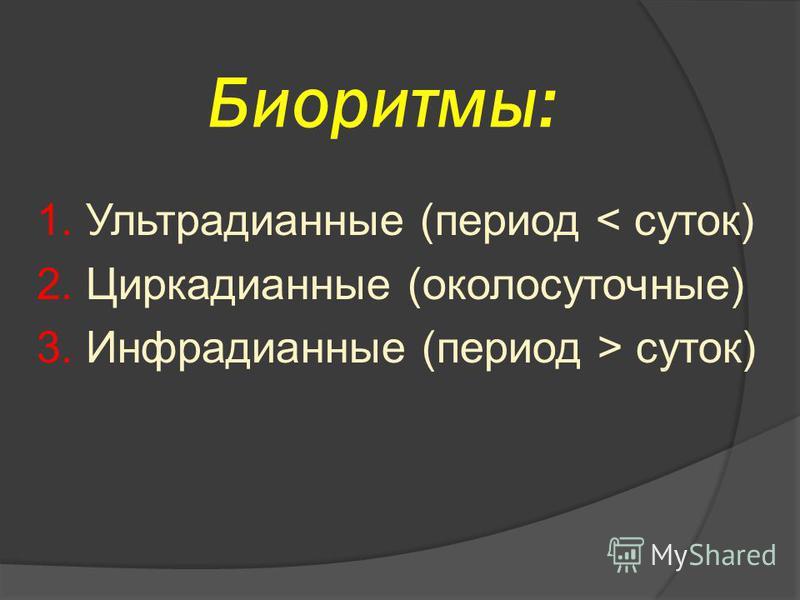 Биоритмы: 1. Ультрадианные (период < суток) 2. Циркадианные (околосуточные) 3. Инфрадианные (период > суток)