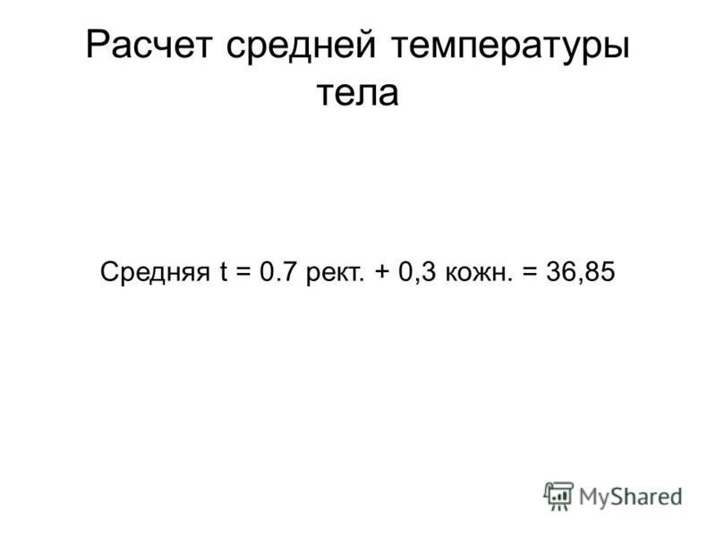Расчет средней температуры тела Средняя t = 0.7 рект. + 0,3 коже. = 36,85