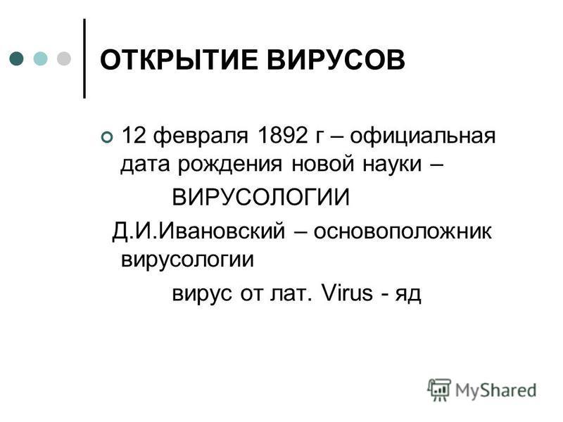 ОТКРЫТИЕ ВИРУСОВ 12 февраля 1892 г – официальная дата рождения новой науки – ВИРУСОЛОГИИ Д.И.Ивановский – основоположник вирусологии вирус от лат. Virus - яд