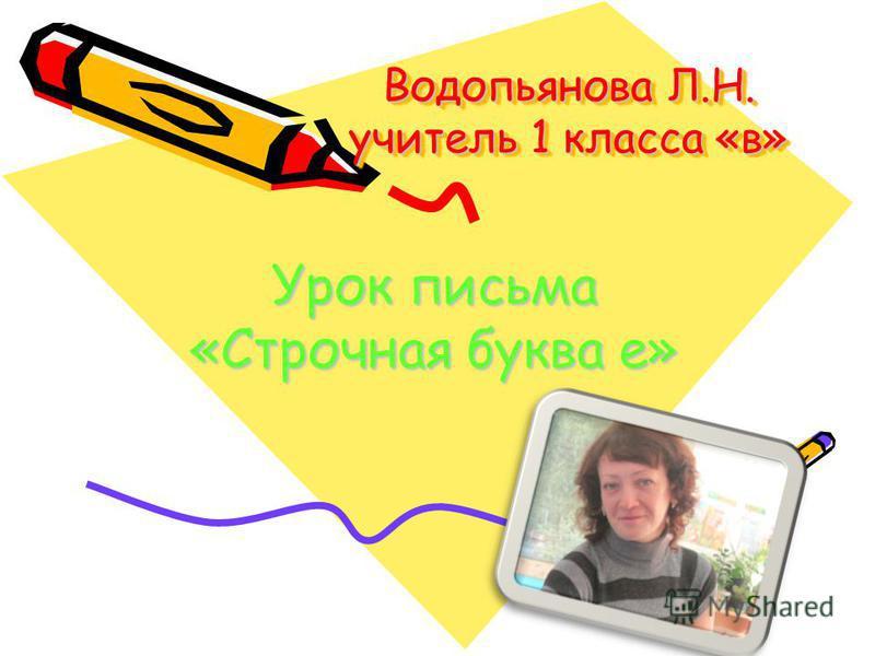 Водопьянова Л.Н. учитель 1 класса «в» Урок письма «Строчная буква е»