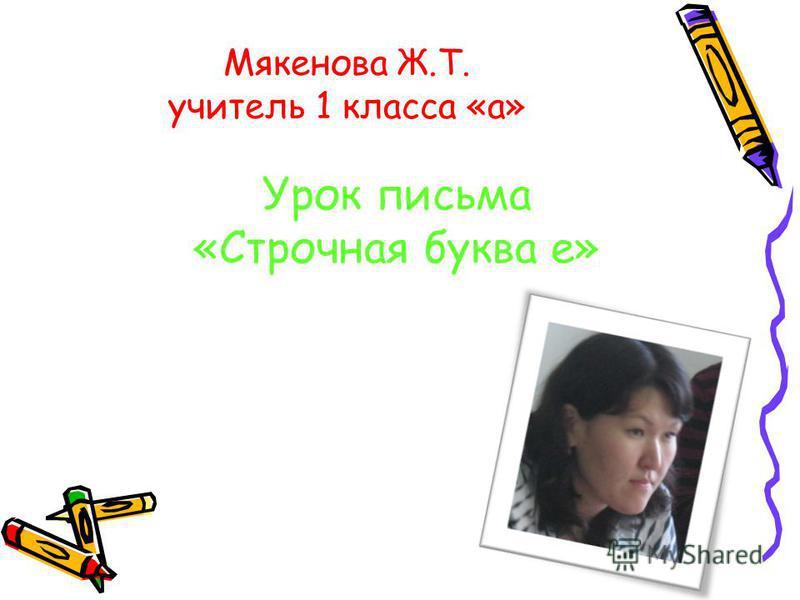 Мякенова Ж.Т. учитель 1 класса «а» Урок письма «Строчная буква е»