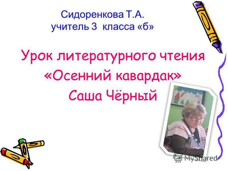 Сидоренкова Т.А. учитель 3 класса «б» Урок литературного чтения «Осенний кавардак» Саша Чёрный