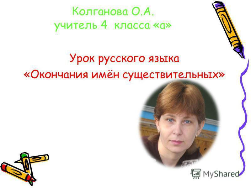 Колганова О.А. учитель 4 класса «а» Урок русского языка «Окончания имён существительных»