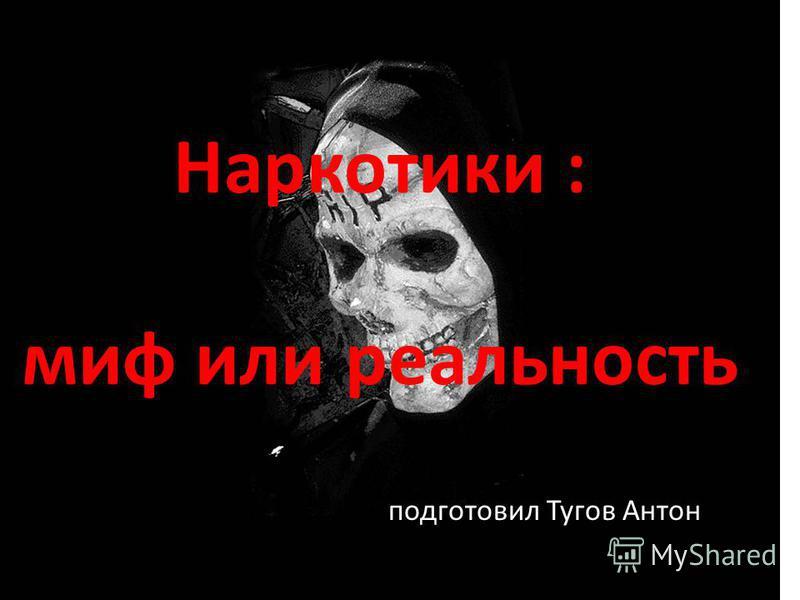 Наркотики : миф или реальность подготовил Тугов Антон