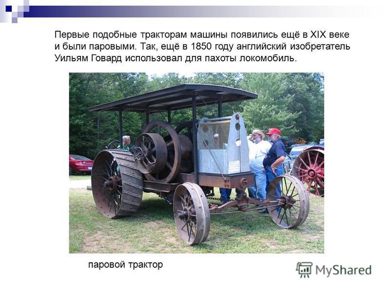 Первые подобные тракторам машины появились ещё в XIX веке и были паровыми. Так, ещё в 1850 году английский изобретатель Уильям Говард использовал для пахоты локомобиль. паровой трактор