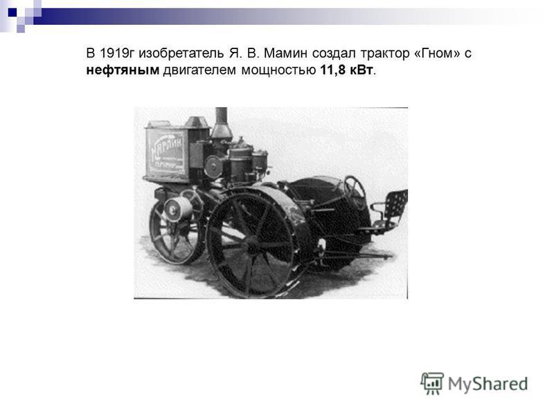 В 1919 г изобретатель Я. В. Мамин создал трактор «Гном» с нефтяным двигателем мощностью 11,8 к Вт.