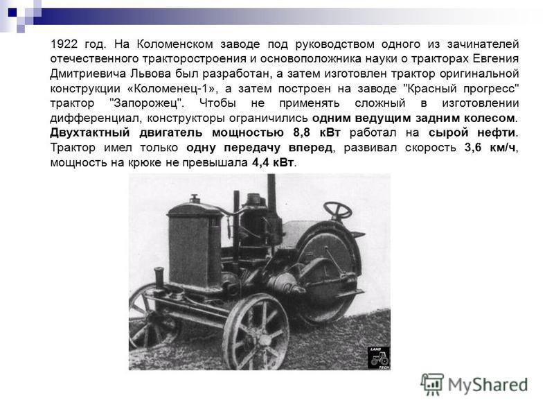 1922 год. На Коломенском заводе под руководством одного из зачинателей отечественного тракторостроения и основоположника науки о тракторах Евгения Дмитриевича Львова был разработан, а затем изготовлен трактор оригинальной конструкции «Коломенец-1», а