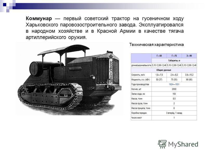 Коммунар первый советский трактор на гусеничном ходу Харьковского паровозостроительного завода. Эксплуатировался в народном хозяйстве и в Красной Армии в качестве тягача артиллерийского оружия. Техническая характеристика