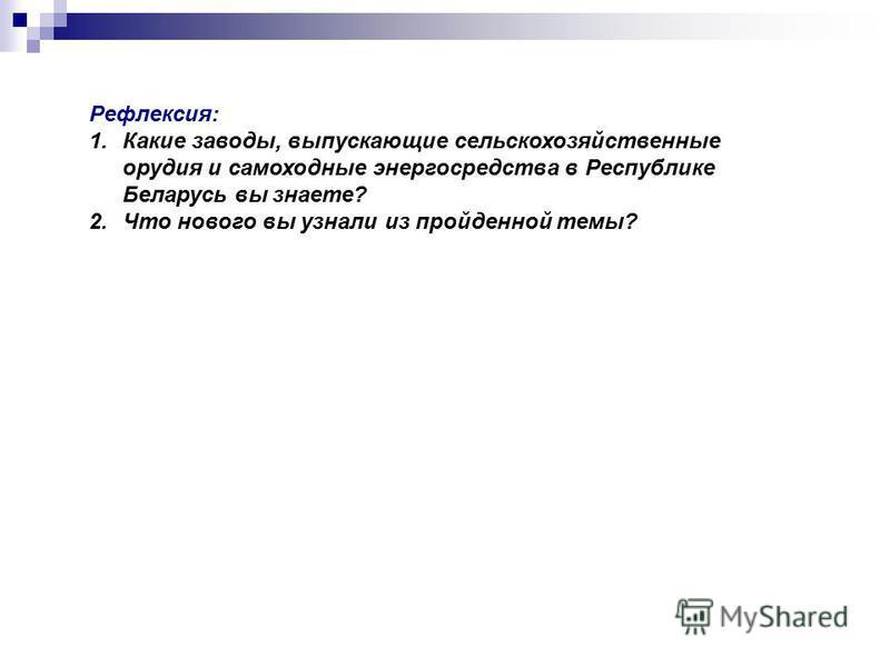 Рефлексия: 1. Какие заводы, выпускающие сельскохозяйственные орудия и самоходные энергосредства в Республике Беларусь вы знаете? 2. Что нового вы узнали из пройденной темы?