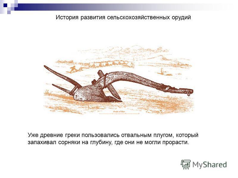 История развития сельскохозяйственных орудий Уже древние греки пользовались отвальным плугом, который запахивал сорняки на глубину, где они не могли прорасти.