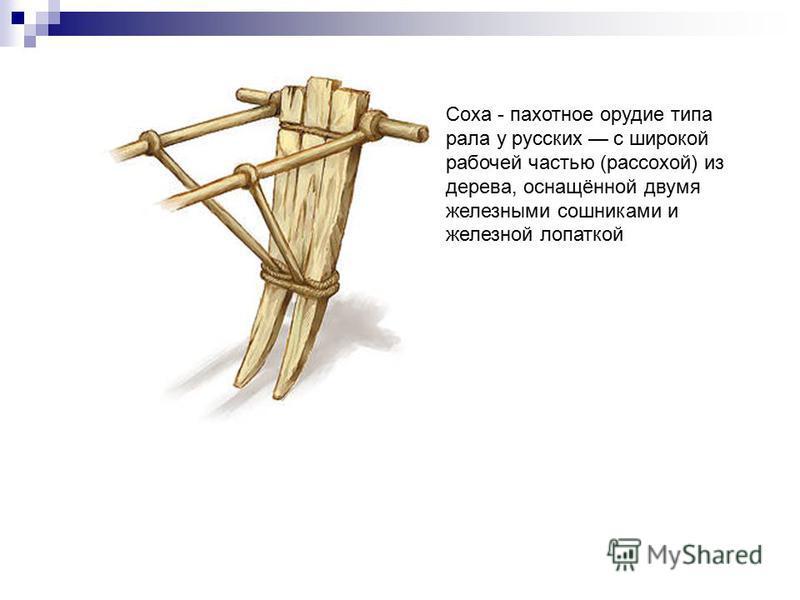 Соха - пахотное орудие типа рала у русских с широкой рабочей частью (рассохой) из дерева, оснащённой двумя железными сошниками и железной лопаткой