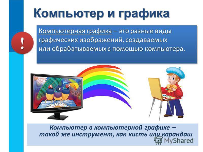 Компьютер в компьютерной графике – такой же инструмент, как кисть или карандаш. Компьютер и графика Компьютерная графика – это разные виды графических изображений, создаваемых или обрабатываемых с помощью компьютера. !!