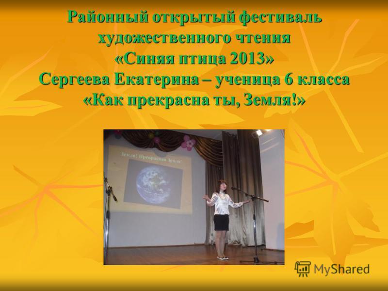 Районный открытый фестиваль художественного чтения «Синяя птица 2013» Сергеева Екатерина – ученица 6 класса «Как прекрасна ты, Земля!»