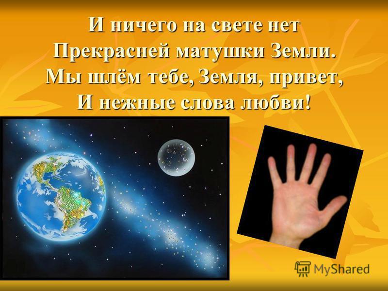 И ничего на свете нет Прекрасней матушки Земли. Мы шлём тебе, Земля, привет, И нежные слова любви!