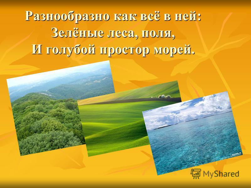 Разнообразно как всё в ней: Зелёные леса, поля, И голубой простор морей.