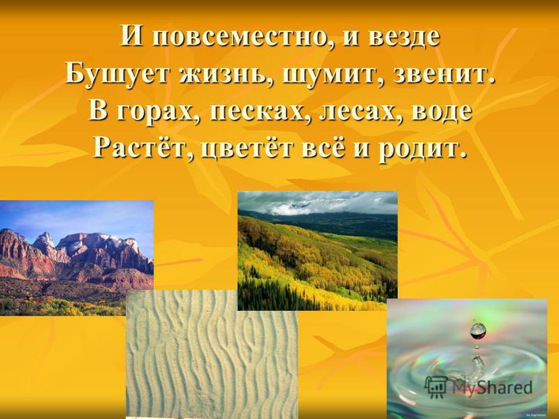 И повсеместно, и везде Бушует жизнь, шумит, звенит. В горах, песках, лесах, воде Растёт, цветёт всё и родит.