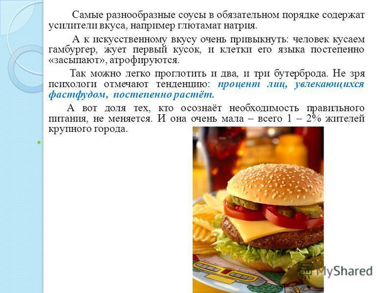 Самые разнообразные соусы в обязательном порядке содержат усилители вкуса, например глутамат натрия. А к искусственному вкусу очень привыкнуть: человек кусаем гамбургер, жует первый кусок, и клетки его языка постепенно «засыпают», атрофируются. Так м