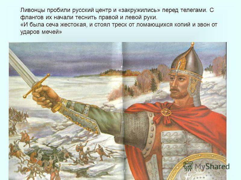 Ливонцы пробили русский центр и «закружились» перед телегами. С флангов их начали теснить правой и левой руки. «И была сеча жестокая, и стоял треск от ломающихся копий и звон от ударов мечей»