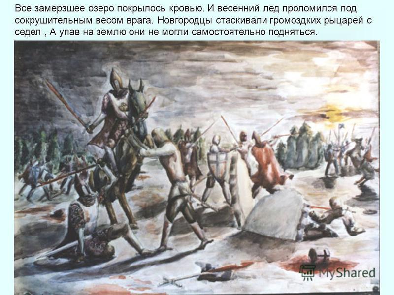 Все замерзшее озеро покрылось кровью. И весенний лед проломился под сокрушительным весом врага. Новгородцы стаскивали громоздких рыцарей с седел, А упав на землю они не могли самостоятельно подняться.