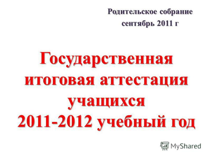 Государственная итоговая аттестация учащихся 2011-2012 учебный год Родительское собрание сентябрь 2011 г