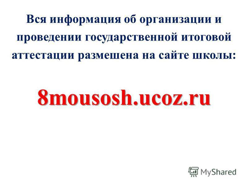 Вся информация об организации и проведении государственной итоговой аттестации размешена на сайте школы:8mousosh.ucoz.ru